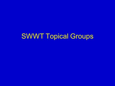 SWWT Topical Groups. TOR Open to all SWWT members Maintain regular email discussion Responsible for –initiating thematic projects –Discussing progress/advances.