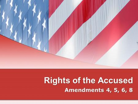 Rights of the Accused Amendments 4, 5, 6, 8.
