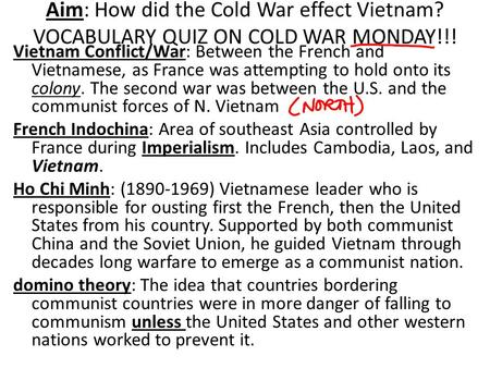 Aim: How did the Cold War effect Vietnam? VOCABULARY QUIZ ON COLD WAR MONDAY!!! Vietnam Conflict/War: Between the French and Vietnamese, as France was.