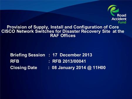 Provision of Supply, Install and Configuration of Core CISCO Network Switches for Disaster Recovery Site at the RAF Offices Briefing Session : 17 December.