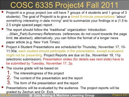 Data Mining & Machine Learning Group Ch. EickProject 4 2011 COSC 6335 Project4 Fall 2011  Project4 is a group project (we will have 7 groups of 4 students.
