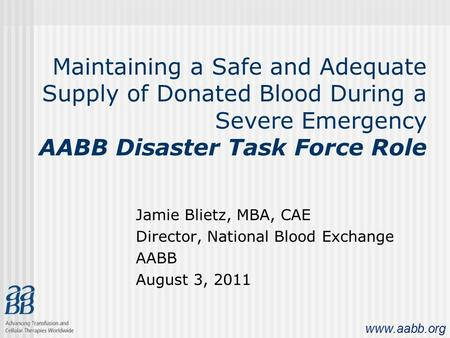 Www.aabb.org Maintaining a Safe and Adequate Supply of Donated Blood During a Severe Emergency AABB Disaster Task Force Role Jamie Blietz, MBA, CAE Director,