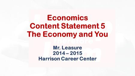 Economics Content Statement 5 The Economy and You Mr. Leasure 2014 – 2015 Harrison Career Center.