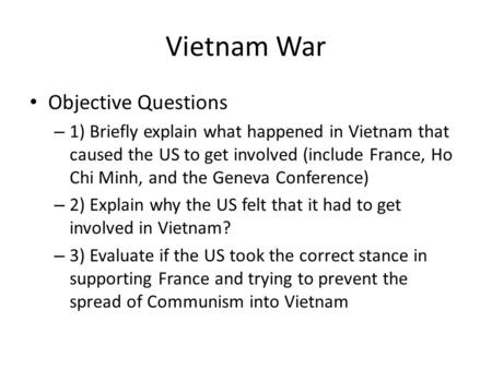 Vietnam War Objective Questions – 1) Briefly explain what happened in Vietnam that caused the US to get involved (include France, Ho Chi Minh, and the.
