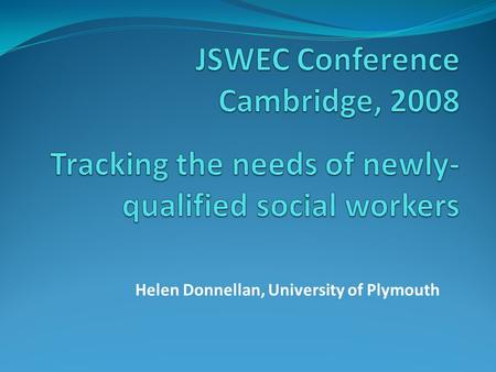 Helen Donnellan, University of Plymouth. Tracking the needs of newly- qualified social workers CategoryTotal Questionnaires Returned Interviewed Newly-qualified.