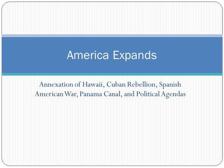 Annexation of Hawaii, Cuban Rebellion, Spanish American War, Panama Canal, and Political Agendas America Expands.