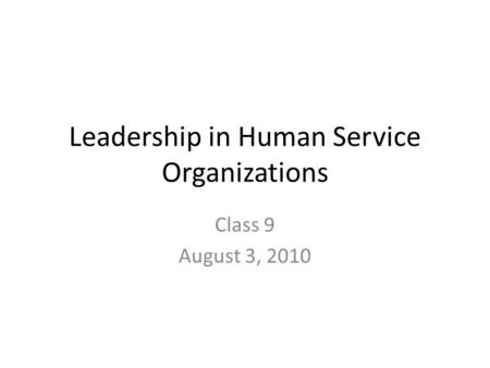 Leadership in Human Service Organizations Class 9 August 3, 2010.