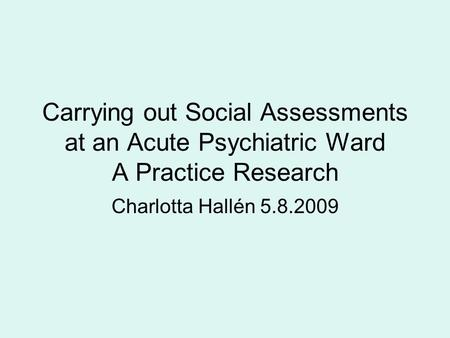Carrying out Social Assessments at an Acute Psychiatric Ward A Practice Research Charlotta Hallén 5.8.2009.