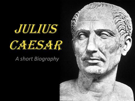Julius Caesar A short Biography. The Roman Empire Around 500 B.C. Romans decided to begin enacting democracy…they were being ruled by a king. The new.
