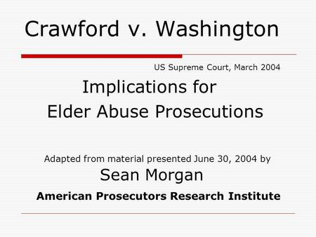 Crawford v. Washington US Supreme Court, March 2004 Implications for Elder Abuse Prosecutions Adapted from material presented June 30, 2004 by Sean Morgan.
