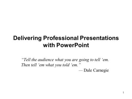 "XP 1 Delivering Professional Presentations with PowerPoint ""Tell the audience what you are going to tell 'em. Then tell 'em what you told 'em."" — Dale."