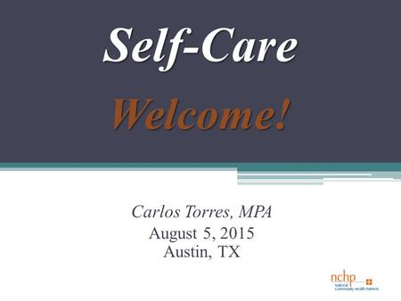 Self-Care Carlos Torres, MPA August 5, 2015 Austin, TX Welcome!