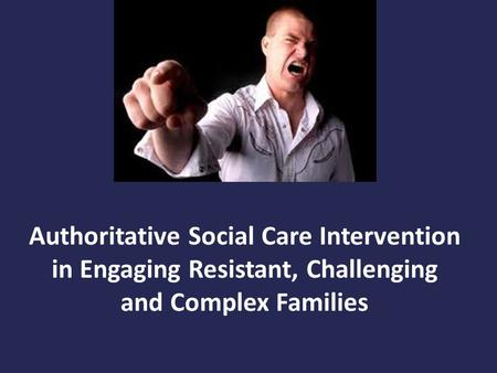 Authoritative Social Care Intervention in Engaging Resistant, Challenging and Complex Families.