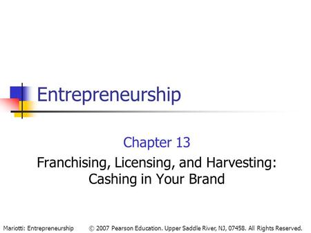 © 2007 Pearson Education. Upper Saddle River, NJ, 07458. All Rights Reserved.Mariotti: Entrepreneurship Entrepreneurship Chapter 13 Franchising, Licensing,