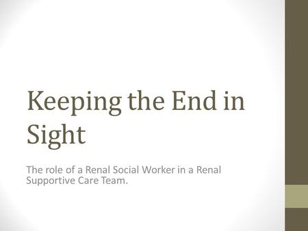 Keeping the End in Sight The role of a Renal Social Worker in a Renal Supportive Care Team.