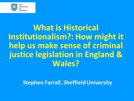 What is Historical Institutionalism?: How might it help us make sense of criminal justice legislation in England & Wales? Stephen Farrall, Sheffield University.