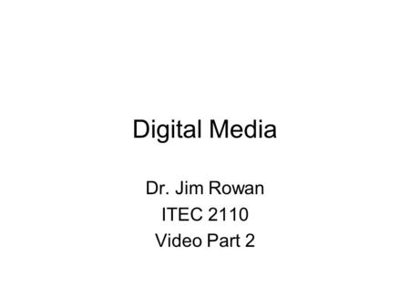 Digital Media Dr. Jim Rowan ITEC 2110 Video Part 2.