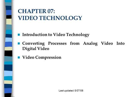 Last updated: 5/07/06 CHAPTER 07: VIDEO TECHNOLOGY Introduction to Video Technology Converting Processes from Analog Video Into Digital Video Video Compression.