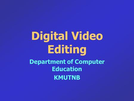 Digital Video Editing Department of Computer Education KMUTNB.