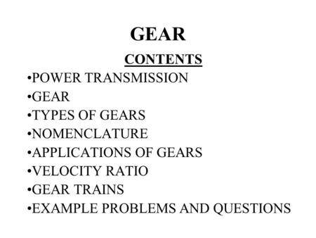 GEAR CONTENTS POWER TRANSMISSION GEAR TYPES OF GEARS NOMENCLATURE APPLICATIONS OF GEARS VELOCITY RATIO GEAR TRAINS EXAMPLE PROBLEMS AND QUESTIONS.