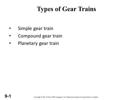 Copyright © The McGraw-Hill Companies, Inc. Permission required for reproduction or display. 9-1 Types of Gear Trains Simple gear train Compound gear train.