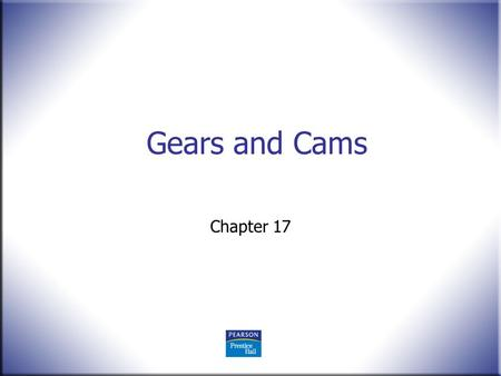 Gears and Cams Chapter 17. 2 Technical Drawing 13 th Edition Giesecke, Mitchell, Spencer, Hill Dygdon, Novak, Lockhart © 2009 Pearson Education, Upper.