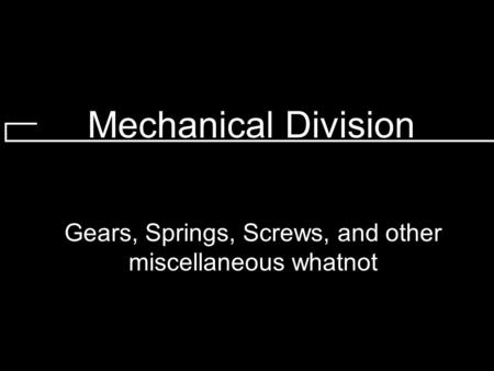 Mechanical Division Gears, Springs, Screws, and other miscellaneous whatnot.