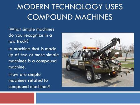 MODERN TECHNOLOGY USES COMPOUND MACHINES What simple machines do you recognize in a tow truck? A machine that is made up of two or more simple machines.