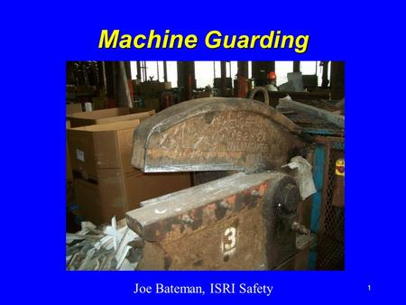 Joe Bateman, ISRI Safety 1 Machine Guarding. ISRI Safety 2 Introduction Machine guards are essential for protecting workers from needless and preventable.
