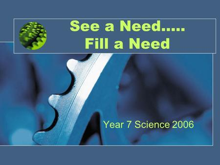 See a Need….. Fill a Need Year 7 Science 2006. Robots Movie.