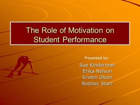 The Role of Motivation on Student Performance Sue Kinderman Erika Nelson Kristin Olson Rodney Starr Presented by: