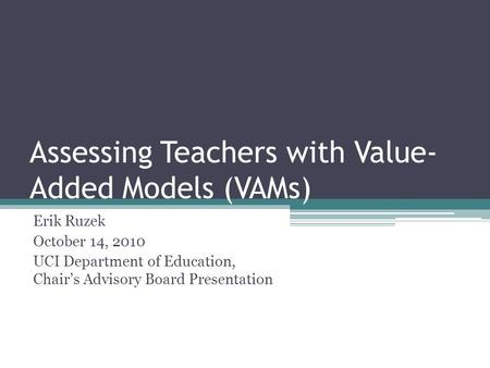 Assessing Teachers with Value- Added Models (VAMs) Erik Ruzek October 14, 2010 UCI Department of Education, Chair's Advisory Board Presentation.