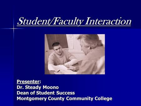 Student/Faculty Interaction Presenter: Dr. Steady Moono Dean of Student Success Montgomery County Community College.