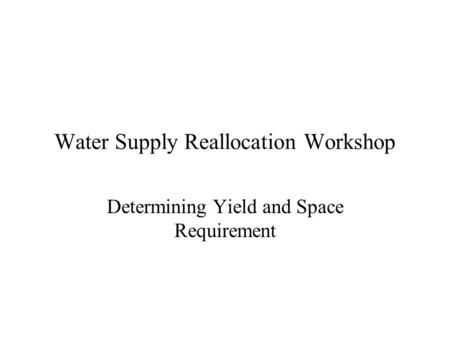 Water Supply Reallocation Workshop Determining Yield and Space Requirement.