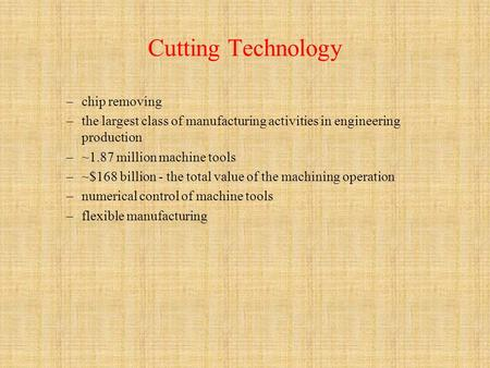 Cutting Technology –chip removing –the largest class of manufacturing activities in engineering production –~1.87 million machine tools –~$168 billion.