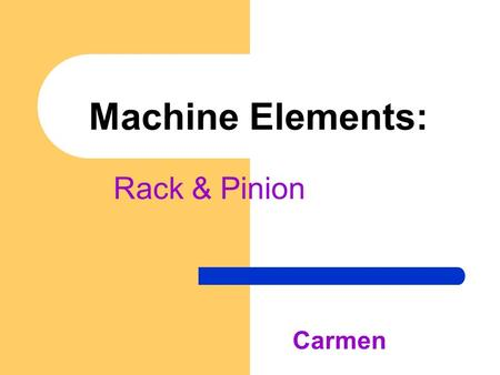 Machine Elements: Rack & Pinion Carmen. Definition - A single gear, the pinion, meshes with a sliding toothed rack. Of two mating gears, the one with.
