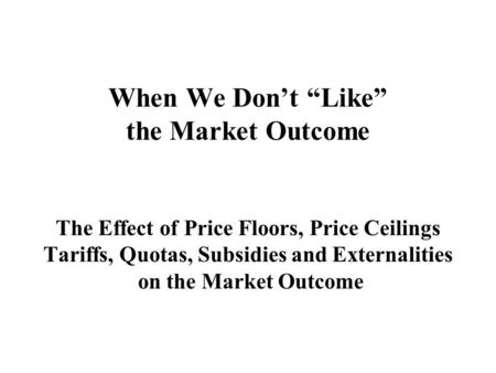 "When We Don't ""Like"" the Market Outcome The Effect of Price Floors, Price Ceilings Tariffs, Quotas, Subsidies and Externalities on the Market Outcome."