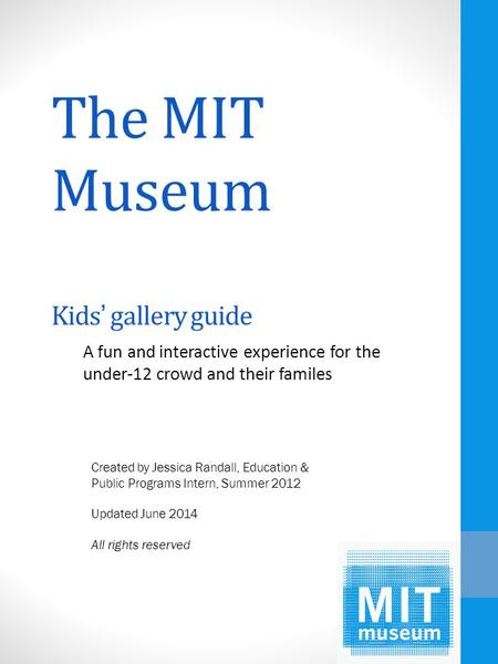 The MIT Museum Kids' gallery guide A fun and interactive experience for the under-12 crowd and their familes Created by Jessica Randall, Education & Public.