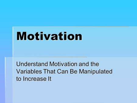 Motivation Understand Motivation and the Variables That Can Be Manipulated to Increase It.