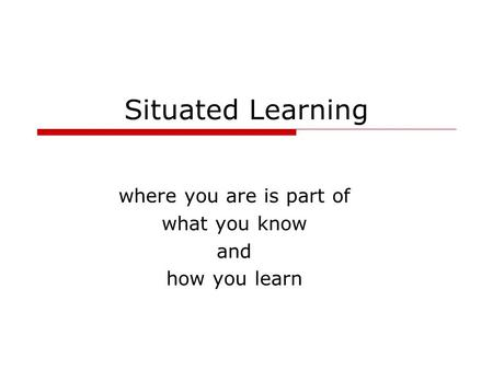 Situated Learning where you are is part of what you know and how you learn.