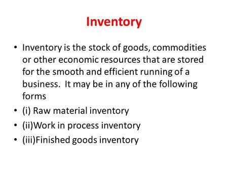 Inventory Inventory is the stock of goods, commodities or other economic resources that are stored for the smooth and efficient running of a business.