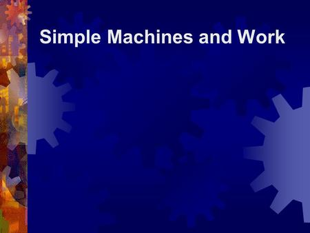 "Simple Machines and Work. What is a Simple Machine?  A simple machine has few or no moving parts.  Simple machines make ""work"" easier."