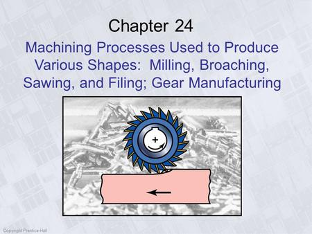 Chapter 24 Machining Processes Used to Produce Various Shapes: Milling, Broaching, Sawing, and Filing; Gear Manufacturing Copyright Prentice-Hall.