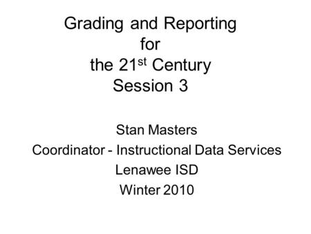 Grading and Reporting for the 21 st Century Session 3 Stan Masters Coordinator - Instructional Data Services Lenawee ISD Winter 2010.