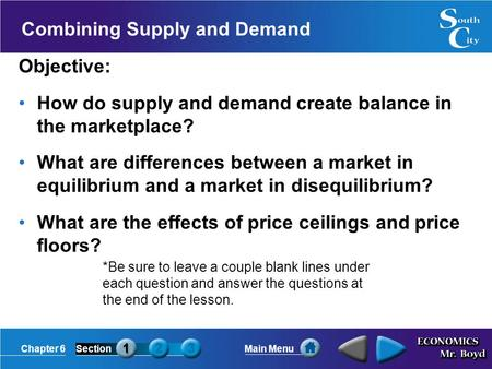 Chapter 6SectionMain Menu Combining Supply and Demand Objective: How do supply and demand create balance in the marketplace? What are differences between.