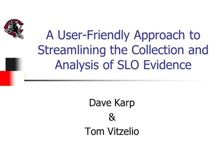 A User-Friendly Approach to Streamlining the Collection and Analysis of SLO Evidence Dave Karp & Tom Vitzelio.