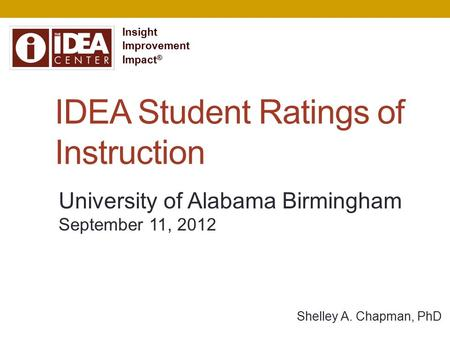 IDEA Student Ratings of Instruction Shelley A. Chapman, PhD Insight Improvement Impact ® University of Alabama Birmingham September 11, 2012.
