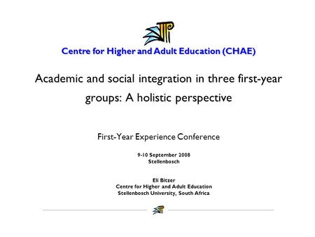 Centre for Higher and Adult Education (CHAE) Academic and social integration in three first-year groups: A holistic perspective First-Year Experience Conference.