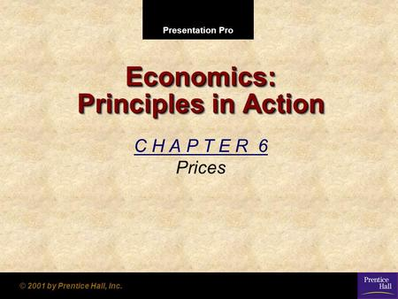 Presentation Pro © 2001 by Prentice Hall, Inc. Economics: Principles in Action C H A P T E R 6 Prices.