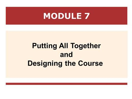 MODULE 7 Putting All Together and Designing the Course.